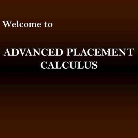 Welcome to ADVANCED PLACEMENT CALCULUS. Things that I say to parents that make them nervous. Calculus is the first real math class. All of the other classes.