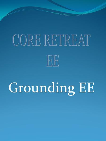 Grounding EE Session Guidelines Mobile phones Off Listen to others Respect other peoples Idea. If you feel you want to walk out just do it. Correspond.