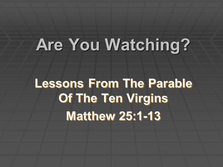 Are You Watching? Lessons From The Parable Of The Ten Virgins Matthew 25:1-13 Lessons From The Parable Of The Ten Virgins Matthew 25:1-13.