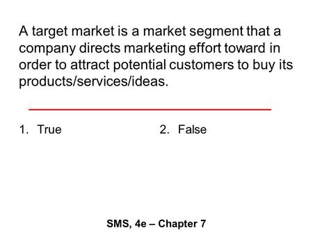 A target market is a market segment that a company directs marketing effort toward in order to attract potential customers to buy its products/services/ideas.