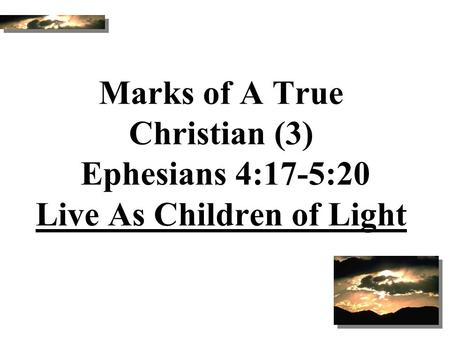 Marks of A True Christian (3) Ephesians 4:17-5:20 Live As Children of Light Good Morning! Today we will study together from Ephesians 4:17 through 5:20.