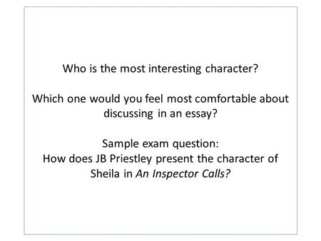 Who is the most interesting character? Which one would you feel most comfortable about discussing in an essay? Sample exam question: How does JB Priestley.
