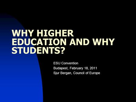 WHY HIGHER EDUCATION AND WHY STUDENTS? ESU Convention Budapest, February 18, 2011 Sjur Bergan, Council of Europe.