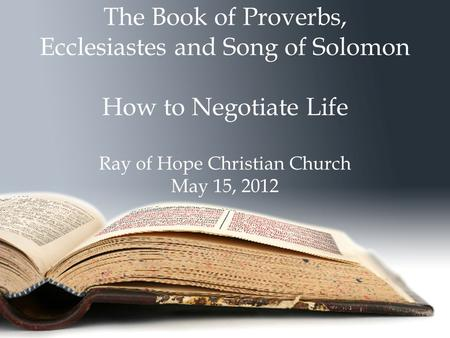 The Book of Proverbs, Ecclesiastes and Song of Solomon How to Negotiate Life Ray of Hope Christian Church May 15, 2012.