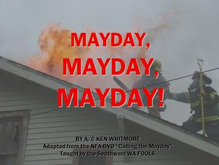 "MAYDAY, MAYDAY, MAYDAY! BY A/C KEN WHITMORE Adapted from the NFA DVD ""Calling the Mayday"" Taught by the Southwest WA FOOLS."