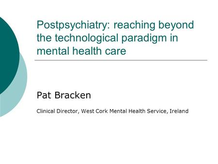 Postpsychiatry: reaching beyond the technological paradigm in mental health care Pat Bracken Clinical Director, West Cork Mental Health Service, Ireland.