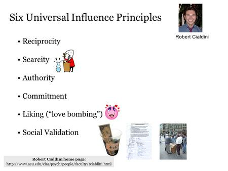 "Reciprocity Scarcity Authority Commitment Liking (""love bombing"") Social Validation Six Universal Influence Principles Robert Cialdini Robert Cialdini."