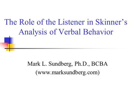 The Role of the Listener in Skinner's Analysis of Verbal Behavior Mark L. Sundberg, Ph.D., BCBA (www.marksundberg.com)