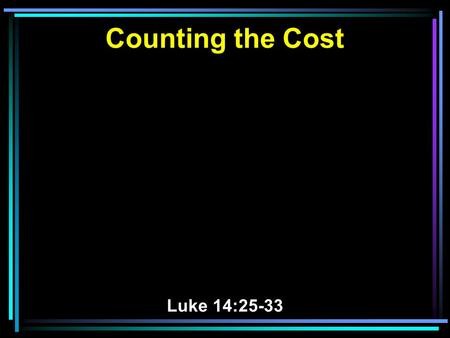 Counting the Cost Luke 14:25-33. 25 Now great multitudes went with Him. And He turned and said to them, 26 If anyone comes to Me and does not hate his.