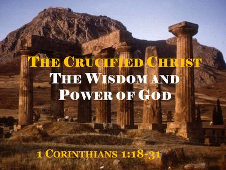 T HE C RUCIFIED C HRIST T HE W ISDOM AND P OWER OF G OD 1 C ORINTHIANS 1:18-31.