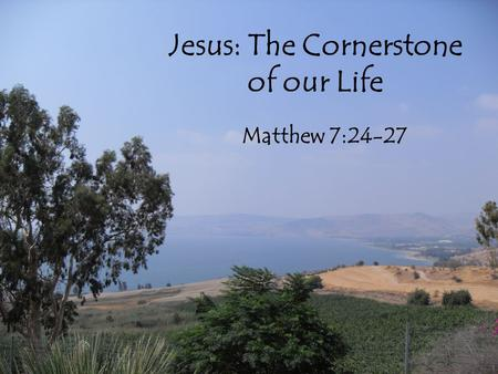 Jesus: The Cornerstone of our Life Matthew 7:24-27.
