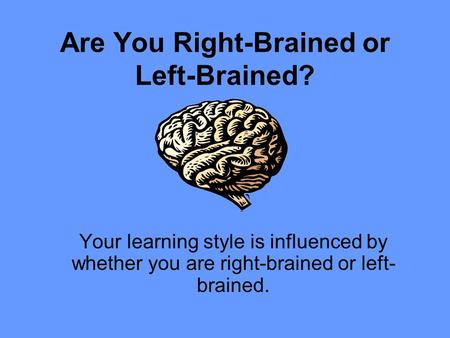 Are You Right-Brained or Left-Brained? Your learning style is influenced by whether you are right-brained or left- brained.