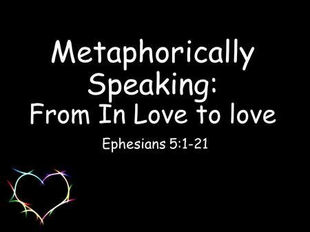 Metaphorically Speaking: From In Love to love Ephesians 5:1-21.