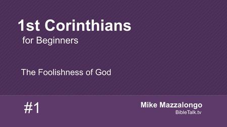 The Foolishness of God 1st Corinthians for Beginners #1 Mike Mazzalongo BibleTalk.tv.