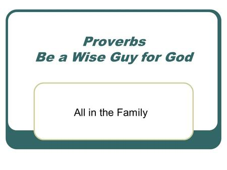 Proverbs Be a Wise Guy for God All in the Family.