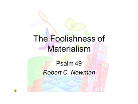 The Foolishness of Materialism Psalm 49 Robert C. Newman.