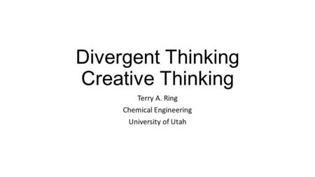 Divergent Thinking Creative Thinking Terry A. Ring Chemical Engineering University of Utah.
