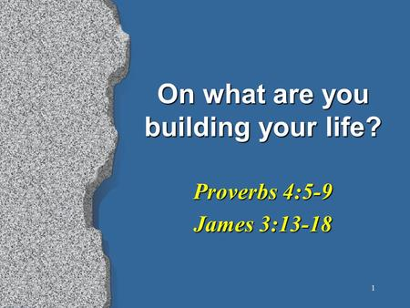 1 On what are you building your life? Proverbs 4:5-9 James 3:13-18.