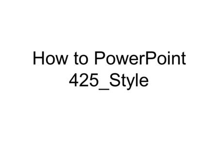 How to PowerPoint 425_Style 425_Style PowerPoints have a plain white background and do not use any stupid PowerPoint tricks, such as: ANIMATED TEXT.
