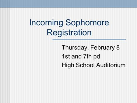 Incoming Sophomore Registration Thursday, February 8 1st and 7th pd High School Auditorium.
