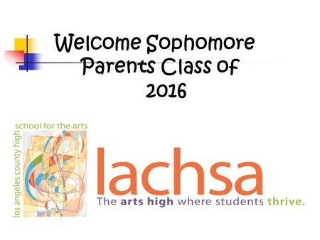 Welcome Sophomore Parents Class of 2016. Agenda Sophomore Calendar LACHSA Graduation Requirements Testing Grades and Credits Attendance Policy Transcripts.