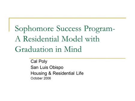 Sophomore Success Program- A Residential Model with Graduation in Mind Cal Poly San Luis Obispo Housing & Residential Life October 2006.