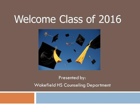 Presented by: Wakefield HS Counseling Department Welcome Class of 2016.