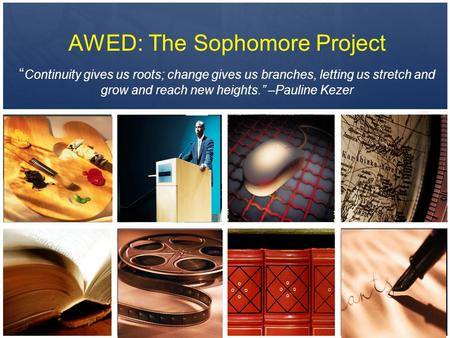 "AWED: The Sophomore Project "" Continuity gives us roots; change gives us branches, letting us stretch and grow and reach new heights."" –Pauline Kezer."