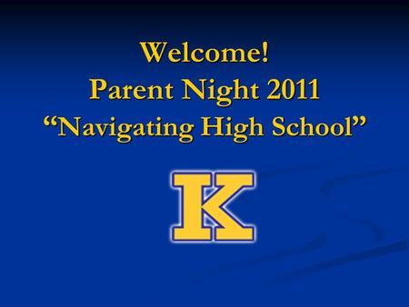 "Welcome! Parent Night 2011 "" Navigating High School """