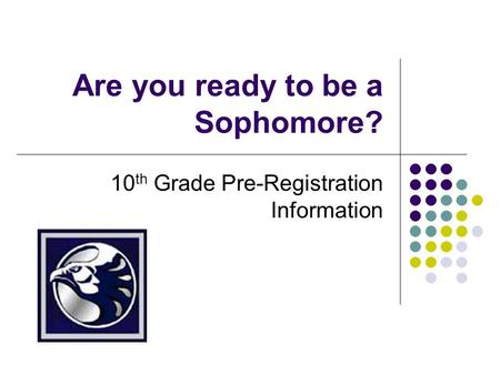 Are you ready to be a Sophomore? 10 th Grade Pre-Registration Information.