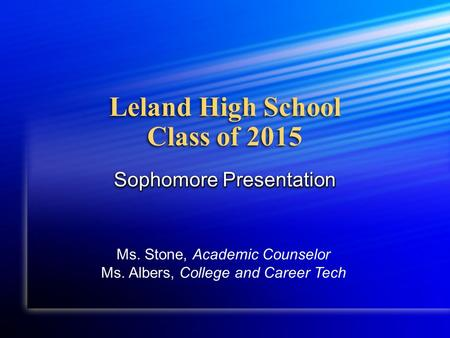 Leland High School Class of 2015 Sophomore Presentation Ms. Stone, Academic Counselor Ms. Albers, College and Career Tech.