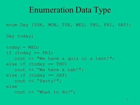 Enumeration Data Type enum Day {SUN, MON, TUE, WED, THU, FRI, SAT}; Day today; today = WED; if (today == FRI) cout