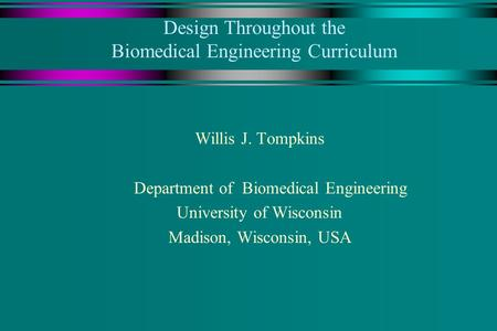 Design Throughout the Biomedical Engineering Curriculum Willis J. Tompkins Department of Biomedical Engineering University of Wisconsin Madison, Wisconsin,