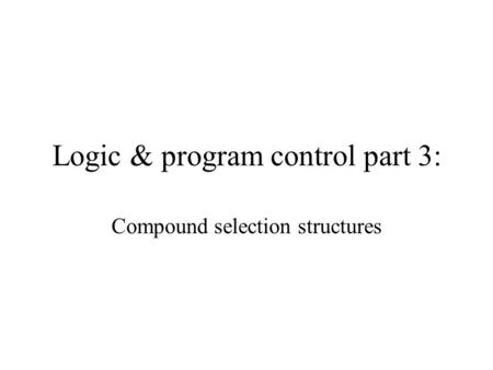 Logic & program control part 3: Compound selection structures.