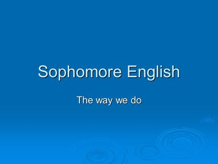 Sophomore English The way we do. The Purpose  We will be reviewing and looking at modifications to the policies, procedures, expectations, and resources.