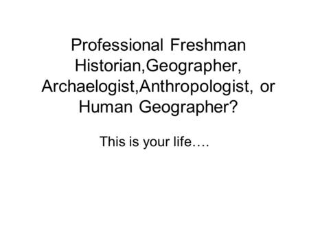 Professional Freshman Historian,Geographer, Archaelogist,Anthropologist, or Human Geographer? This is your life….