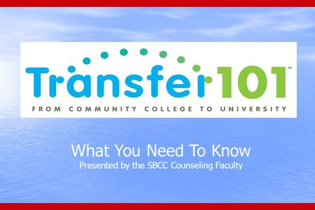 What You Need To Know Presented by the SBCC Counseling Faculty.