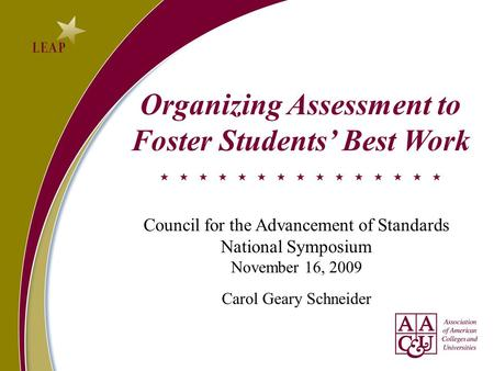 Organizing Assessment to Foster Students' Best Work Council for the Advancement of Standards National Symposium November 16, 2009 Carol Geary Schneider.