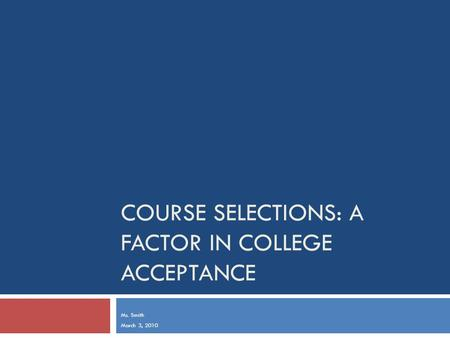 COURSE SELECTIONS: A FACTOR IN COLLEGE ACCEPTANCE Ms. Smith March 3, 2010.
