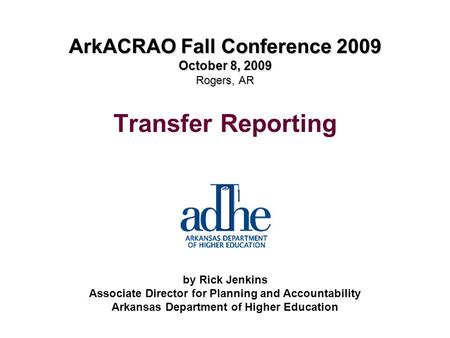 ArkACRAO Fall Conference 2009 October 8, 2009 Rogers, AR Transfer Reporting by Rick Jenkins Associate Director for Planning and Accountability Arkansas.