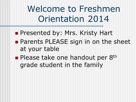 Welcome to Freshmen Orientation 2014 Presented by: Mrs. Kristy Hart Parents PLEASE sign in on the sheet at your table Please take one handout per 8 th.