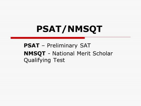 PSAT/NMSQT PSAT – Preliminary SAT NMSQT - National Merit Scholar Qualifying Test.
