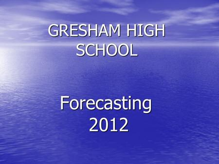 GRESHAM HIGH SCHOOL Forecasting 2012 2012 WELCOME ! It's time to forecast and choose your classes for next year. Here are the steps you will follow…