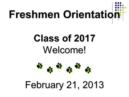 Freshmen Orientation Class of 2017 Welcome! February 21, 2013.