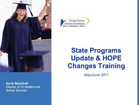 State Programs Update & HOPE Changes Training May/June 2011 Sarah Baumhoff Director, K-12 Student and School Services.