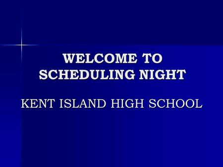 WELCOME TO SCHEDULING NIGHT KENT ISLAND HIGH SCHOOL.