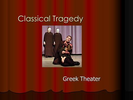 Classical Tragedy Greek Theater. Tragedy Defined by Aristotle – An imitation of action that is serious and considered noble. Defined by Aristotle – An.