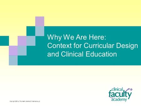 Why We Are Here: Context for Curricular Design and Clinical Education Copyright 2008 by The Health Alliance of MidAmerica LLC.