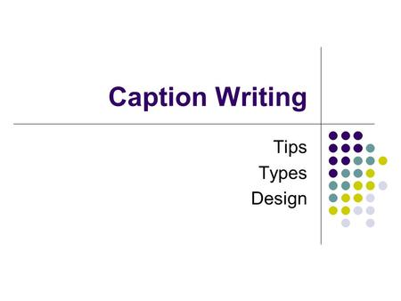 Caption Writing Tips Types Design. Tips for Caption Writing Accuracy, Caption-ese, Style, Identification.