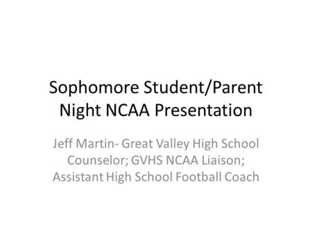 Sophomore Student/Parent Night NCAA Presentation Jeff Martin- Great Valley High School Counselor; GVHS NCAA Liaison; Assistant High School Football Coach.